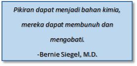 Text Box: Pikiran dapat menjadi bahan kimia, mereka dapat membunuh dan mengobati.     -Bernie Siegel, M.D.